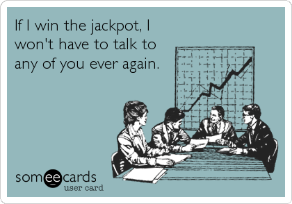 If I win the jackpot, I won't have to talk to any of you ever again.