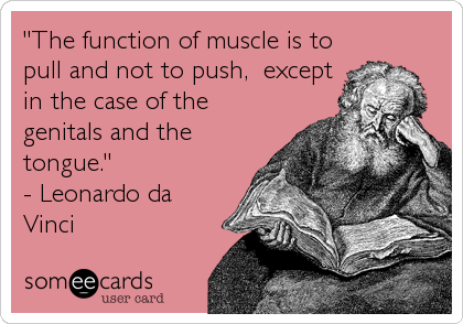 """The function of muscle is to pull and not to push,  except in the case of the genitals and the tongue.""  - Leonardo da Vinci"