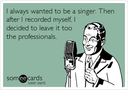 I always wanted to be a singer. Then after I recorded myself, I decided to leave it too the professionals.