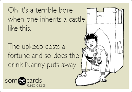 Oh it's a terrible bore when one inherits a castle like this.  The upkeep costs a fortune and so does the drink Nanny puts away