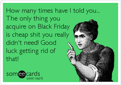 How many times have I told you... The only thing you acquire on Black Friday is cheap shit you really didn't need! Good luck getting rid of that!
