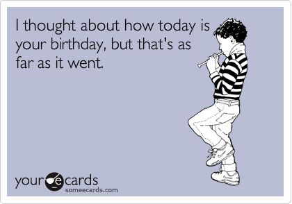 I thought about how today is your birthday, but that is as far as it went.