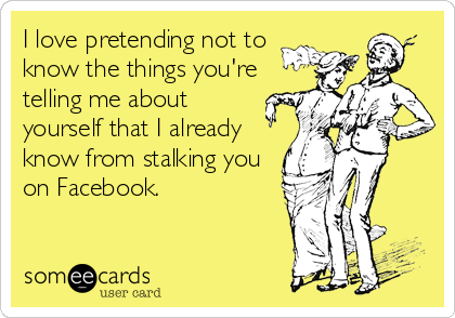 I love pretending not to  know the things you're telling me about  yourself that I already know from stalking you on Facebook.