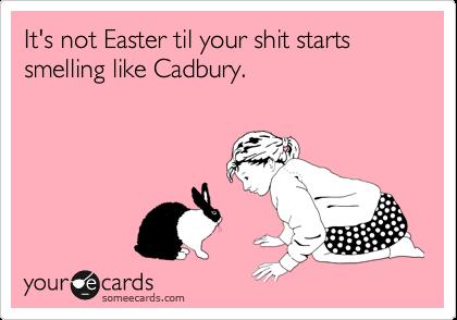 It's not Easter til your shit starts smelling like Cadbury.