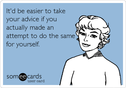 It'd be easier to take your advice if you actually made an attempt to do the same for yourself.