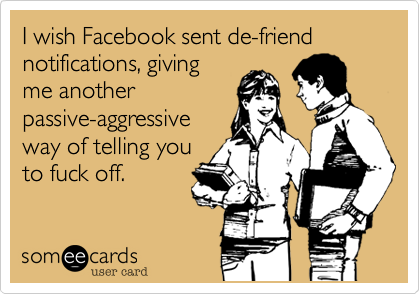 I wish Facebook sent de-friend notifications, giving