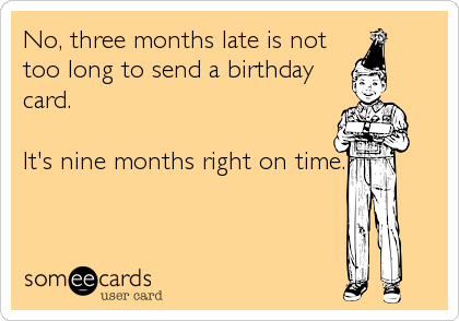 No, three months late is not too long to send a birthday card.   It's nine months right on time.