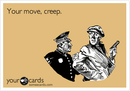 Your move, creep.