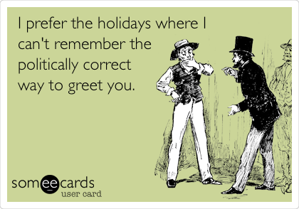 I prefer the holidays where I can't remember the  politically correct way to greet you.