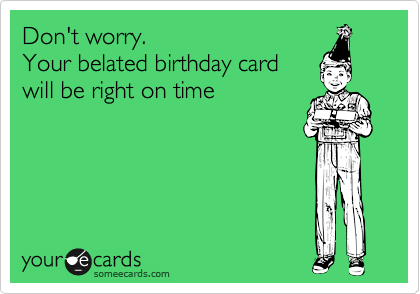 Don't worry.  Your belated birthday card  will be right on time