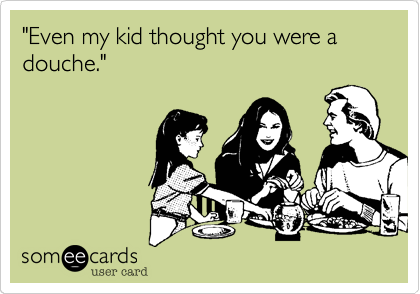"""Even my kid thought you were a douche."""