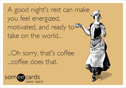 A good night's rest can make  you feel energized,  motivated, and ready to take on the world...  ...Oh sorry, that's coffee ...coffee does that.