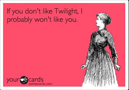If you don't like Twilight, I probably won't like you.