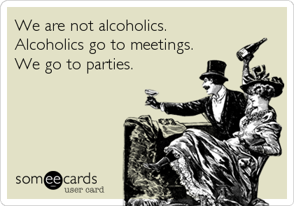 We are not alcoholics. Alcoholics go to meetings. We go to parties.