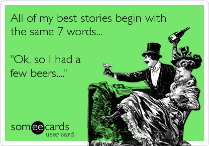 "All of my best stories begin with the same 7 words...  ""Ok, so I had a  few beers...."""