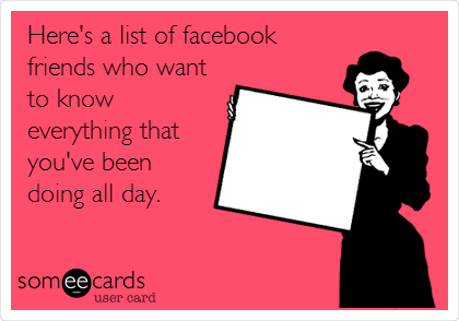 Here's a list of facebook friends who want to know everything that you've been doing all day.