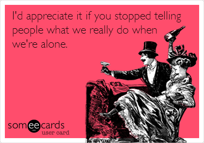I'd appreciate it if you stopped telling people what we really do when  we're alone.