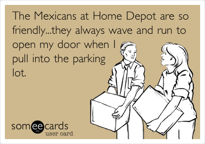 The Mexicans at Home Depot are so friendly...they always wave and run to open my door when I pull into the parking lot.