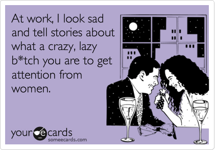 At work, I look sad and tell stories about what a crazy, lazy b*tch you are to get attention from women.
