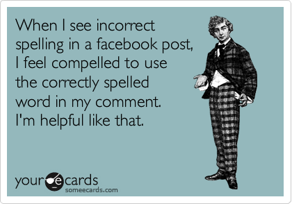 When I see incorrect  spelling in a facebook post,  I feel compelled to use  the correctly spelled  word in my comment. I'm helpful like that.