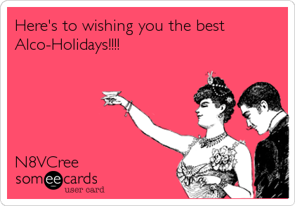 Here's to wishing you the best Alco-Holidays!!!!      N8VCree