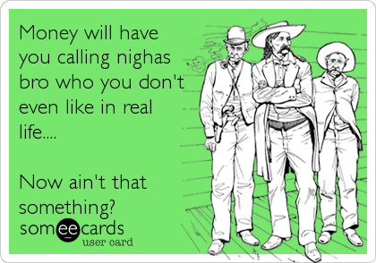 Money will have you calling nighas bro who you don't even like in real life....  Now ain't that something?