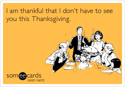 I am thankful that I don't have to see you this Thanksgiving.