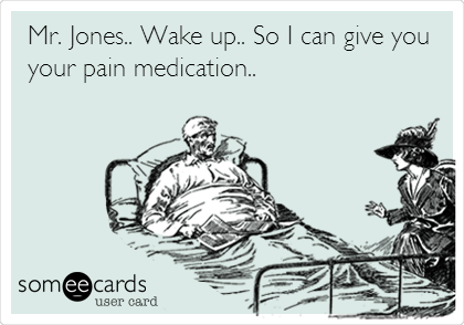 Mr. Jones.. Wake up.. So I can give you your pain medication..