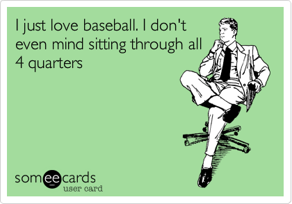 I just love baseball. I don't