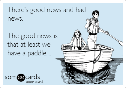 There's good news and bad news.  The good news is that at least we have a paddle....