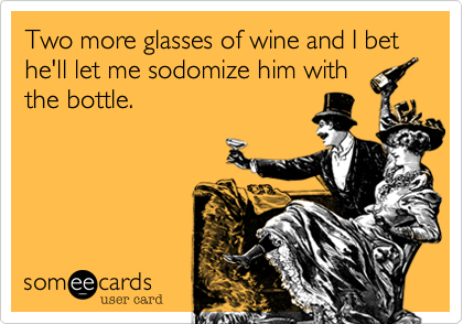 Two more glasses of wine and I bet he'll let me sodomize him with the bottle.