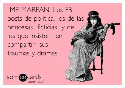ME MAREAN! Los FB posts de politica, los de las princesas  ficticias  y de los que insisten  en compartir  sus traumas y dramas!