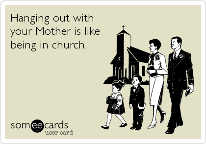 Hanging out with your Mother is like being in church.