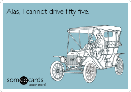 Alas, I cannot drive fifty five.
