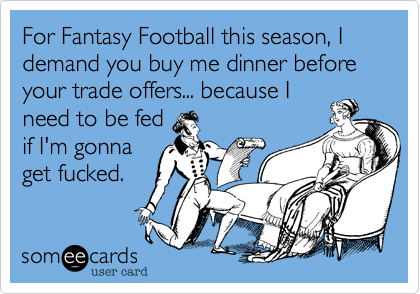 For Fantasy Football this season, I demand you buy me dinner before your trade offers... because I need to be fed if I'm gonna get fucked.
