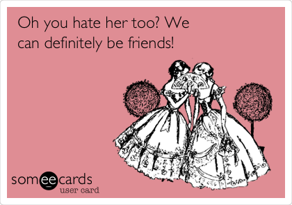 Oh you hate her too? We can definitely be friends!
