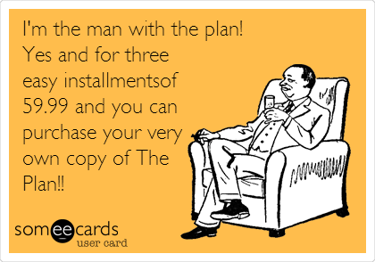 I'm the man with the plan! Yes and for three easy installmentsof 59.99 and you can purchase your very own copy of The Plan!!