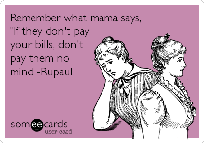 """Remember what mama says, """"If they don't pay your bills, don't pay them no mind -Rupaul"""