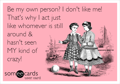 Be my own person? I don't like me! That's why I act just  like whomever is still around &  hasn't seen MY kind of crazy!