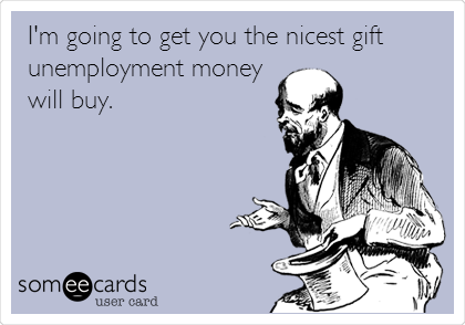 I'm going to get you the nicest gift unemployment money will buy.