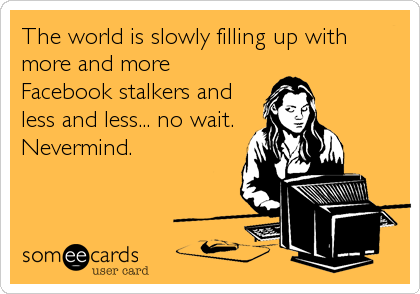 The world is slowly filling up with more and more Facebook stalkers and less and less... no wait. Nevermind.