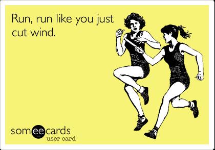 Run%2C run like you just cut wind.