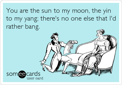 You are the sun to my moon, the yin to my yang; there's no one else that I'd rather bang.