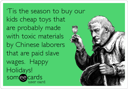 'Tis the season to buy our kids cheap toys that  are probably made with toxic materials by Chinese laborers that are paid slave wages.  Happy Holidays!