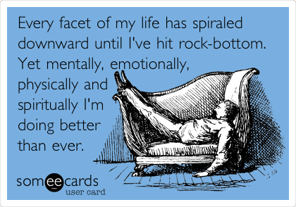 Every facet of my life has spiraled  downward until I've hit rock-bottom. Yet mentally, emotionally, physically and spiritually I'm doing better than ever.