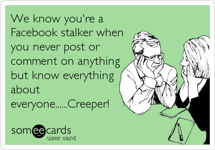 We know you're a Facebook stalker when you never post or comment on anything but know everything about everyone......Creeper!
