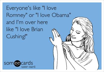 """Everyone's like """"I love Romney"""" or """"I love Obama"""" and I'm over here like """"I love Brian Cushing!"""""""