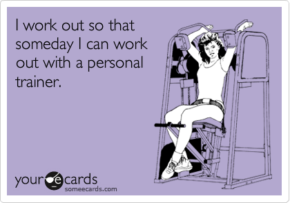 I work out so that someday I can work out with a personal trainer.