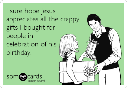 I sure hope Jesus appreciates all the crappy gifts I bought for people in celebration of his birthday.