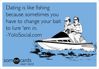 Dating is like fishing because sometimes you have to change your bait to lure 'em in. -YoloSocial.com